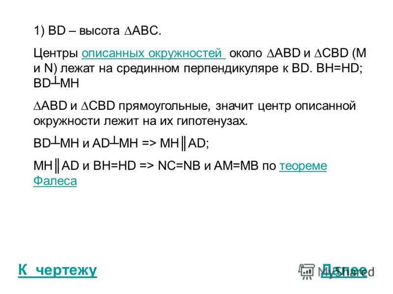 К чертежу 1) BD – высота ABC. Центры описанных окружностей около ABD и CBD (M и N) лежат на срединном перпендикуляре к BD. BH=HD; BDMHописанных окружностей ABD и CBD прямоугольные, значит центр описанной окружности лежит на их гипотенузах. BDMH и ADM