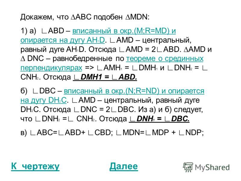 К чертежуДалее Докажем, что ABC подобен MDN: 1) а) ABD – вписанный в окр.(M;R=MD) и опирается на дугу AH 1 D. AMD – центральный, равный дуге AH 1 D. Отсюда AMD = 2ABD. AMD и DNC – равнобедренные по теореме о срединных перпендикулярах => AMH 1 = DMH 1