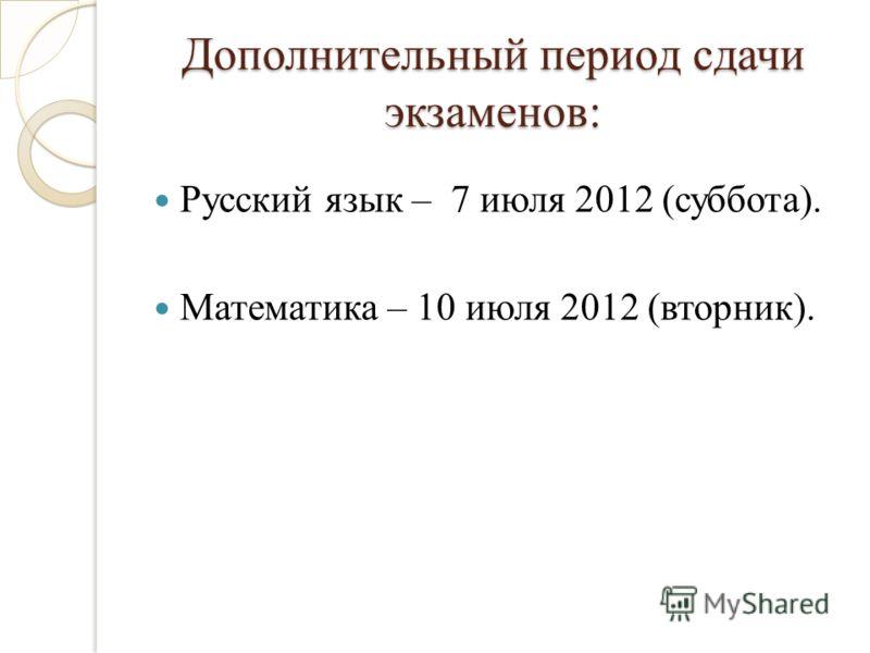 Дополнительный период сдачи экзаменов: Русский язык – 7 июля 2012 (суббота). Математика – 10 июля 2012 (вторник).