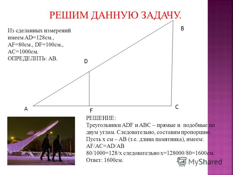 РЕШИМ ДАННУЮ ЗАДАЧУ. A B C D F Из сделанных измерений имеем AD=128см., AF=80см., DF=100см., AC=1000см. ОПРЕДЕЛИТЬ: AB. РЕШЕНИЕ: Треугольники ADF и ABC – прямые и подобные по двум углам. Следовательно, составим пропорцию: Пусть x см – AB (т.е. длина п