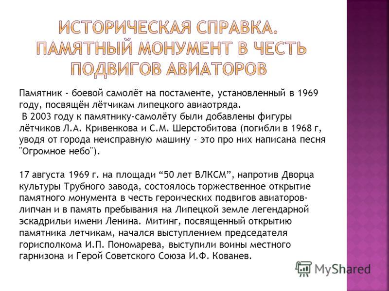 Памятник - боевой самолёт на постаменте, установленный в 1969 году, посвящён лётчикам липецкого авиаотряда. В 2003 году к памятнику-самолёту были добавлены фигуры лётчиков Л.А. Кривенкова и С.М. Шерстобитова (погибли в 1968 г, уводя от города неиспра