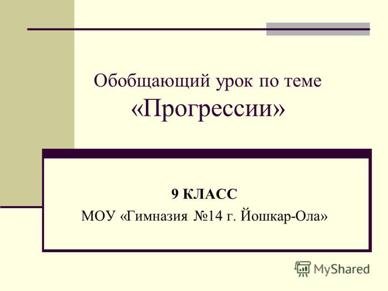 Обобщающий урок по теме «Прогрессии» 9 КЛАСС МОУ «Гимназия 14 г. Йошкар-Ола»