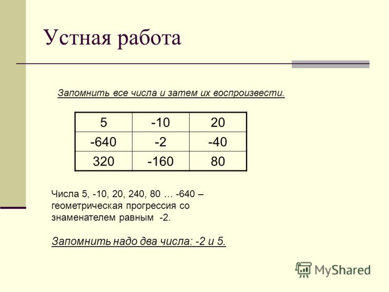 Устная работа Запомнить все числа и затем их воспроизвести. Числа 5, -10, 20, 240, 80 … -640 – геометрическая прогрессия со знаменателем равным -2. Запомнить надо два числа: -2 и 5. 5-1020 -640-2-40 320-16080