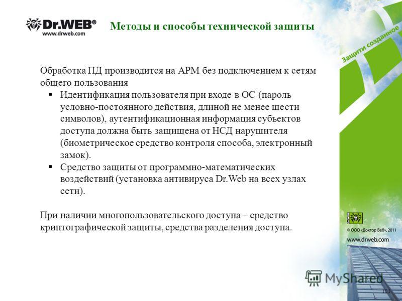 Методы и способы технической защиты Обработка ПД производится на АРМ без подключением к сетям общего пользования Идентификация пользователя при входе в ОС (пароль условно-постоянного действия, длиной не менее шести символов), аутентификационная инфор