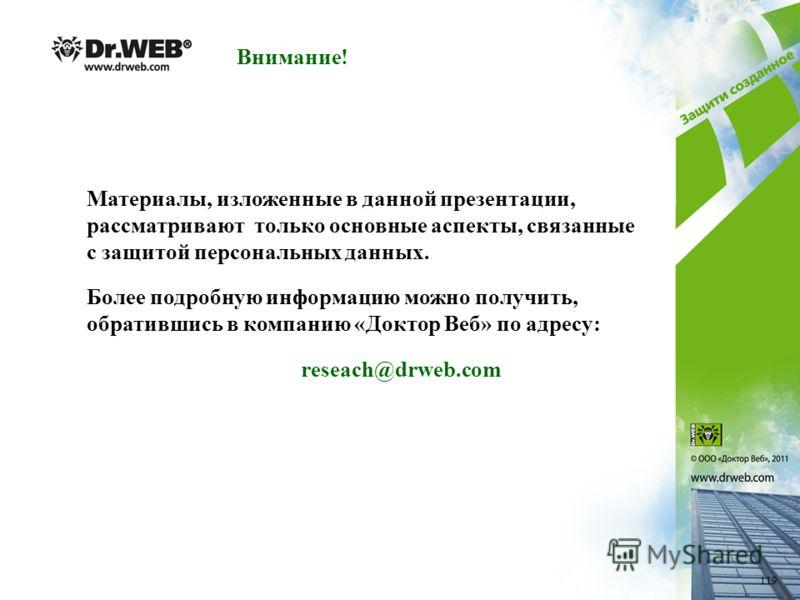Внимание! Материалы, изложенные в данной презентации, рассматривают только основные аспекты, связанные с защитой персональных данных. Более подробную информацию можно получить, обратившись в компанию «Доктор Веб» по адресу: reseach@drweb.com 119