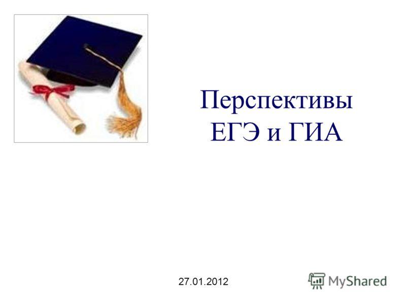 Перспективы ЕГЭ и ГИА 27.01.2012