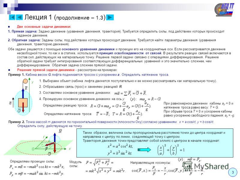 Две основные задачи динамики: 1. Прямая задача: Задано движение (уравнения движения, траектория). Требуется определить силы, под действием которых происходит заданное движение. 2. Обратная задача: Заданы силы, под действием которых происходит движени