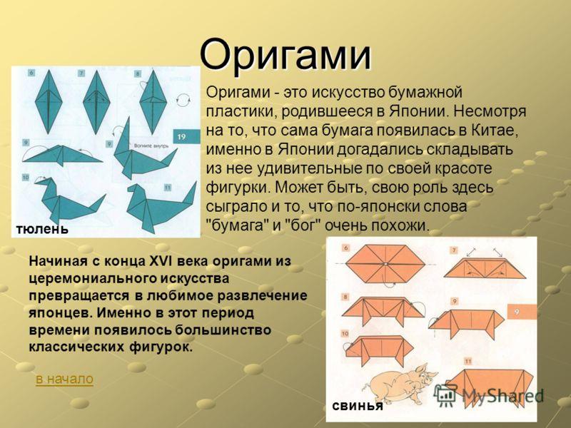 Оригами Оригами - это искусство бумажной пластики, родившееся в Японии. Несмотря на то, что сама бумага появилась в Китае, именно в Японии догадались складывать из нее удивительные по своей красоте фигурки. Может быть, свою роль здесь сыграло и то, ч