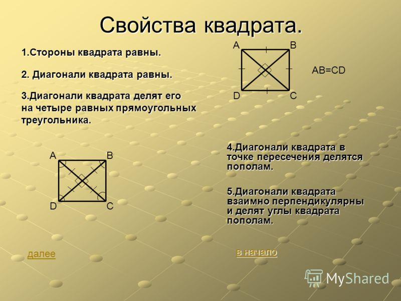 Свойства квадрата. 1.Стороны квадрата равны. 2. Диагонали квадрата равны. 5.Диагонали квадрата взаимно перпендикулярны и делят углы квадрата пополам. AB CD AB=CD 3.Диагонали квадрата делят его на четыре равных прямоугольных треугольника. 4.Диагонали