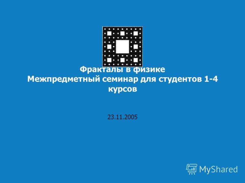 Фракталы в физике Межпредметный семинар для студентов 1-4 курсов 23.11.2005