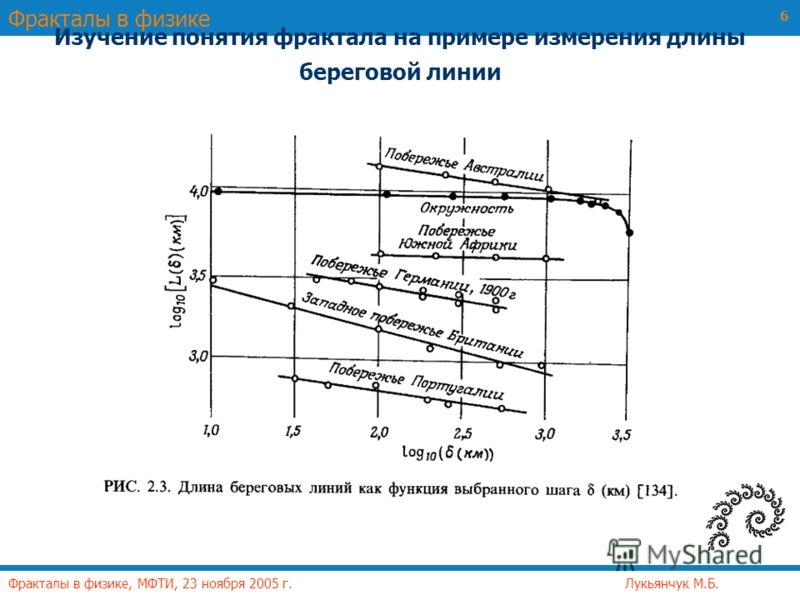 Фракталы в физике Фракталы в физике, МФТИ, 23 ноября 2005 г. Лукьянчук М.Б. 6 Изучение понятия фрактала на примере измерения длины береговой линии