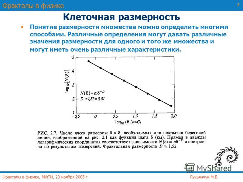 Фракталы в физике Фракталы в физике, МФТИ, 23 ноября 2005 г. Лукьянчук М.Б. 7 Клеточная размерность Понятие размерности множества можно определить многими способами. Различные определения могут давать различные значения размерности для одного и того