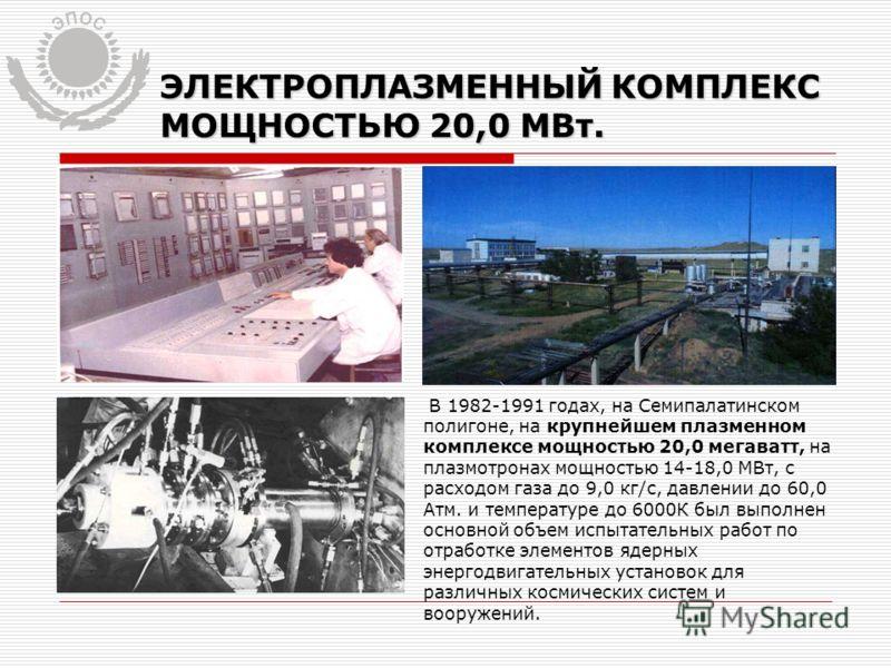 ЭЛЕКТРОПЛАЗМЕННЫЙ КОМПЛЕКС МОЩНОСТЬЮ 20,0 МВт. В 1982-1991 годах, на Семипалатинском полигоне, на крупнейшем плазменном комплексе мощностью 20,0 мегаватт, на плазмотронах мощностью 14-18,0 МВт, с расходом газа до 9,0 кг/с, давлении до 60,0 Атм. и тем
