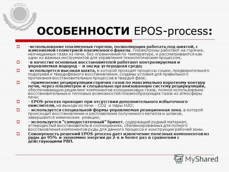 ОСОБЕННОСТИ EPOS-process: -использование плазменных горелок, позволяющих работать под шихтой, с изменяемой геометрией плазменного факела. Плазмотроны работают на горячих, неочищенных газах из печи, без ограничений по температуре, и рассматриваются ка