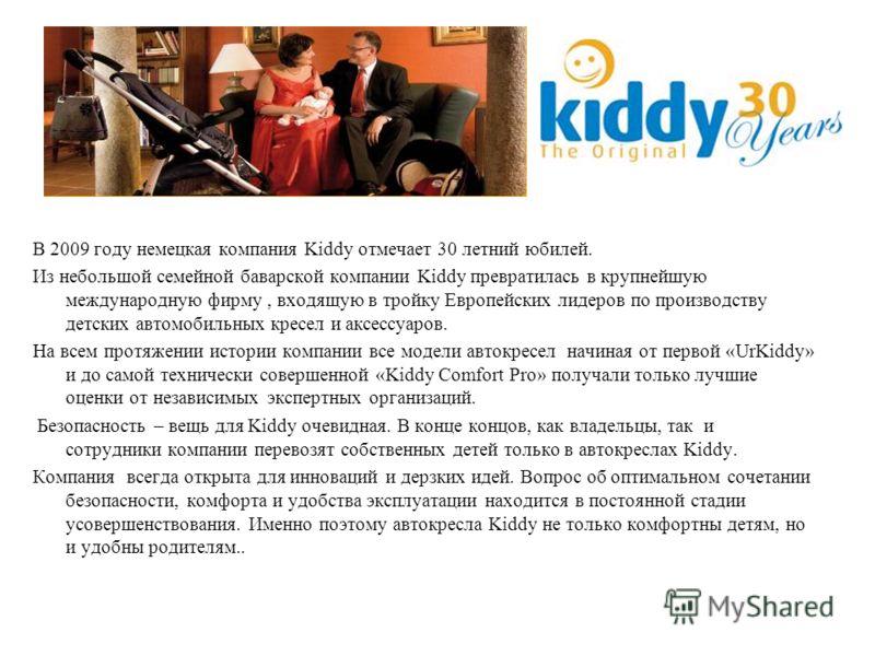 В 2009 году немецкая компания Kiddy отмечает 30 летний юбилей. Из небольшой семейной баварской компании Kiddy превратилась в крупнейшую международную фирму, входящую в тройку Европейских лидеров по производству детских автомобильных кресел и аксессуа
