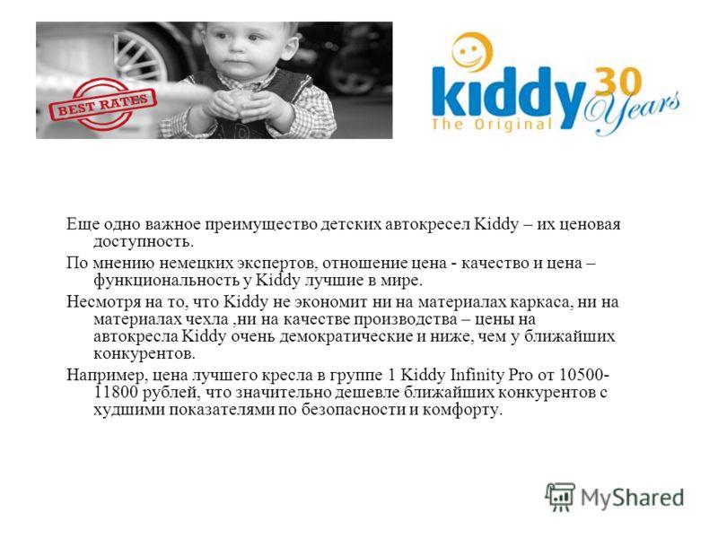 Еще одно важное преимущество детских автокресел Kiddy – их ценовая доступность. По мнению немецких экспертов, отношение цена - качество и цена – функциональность у Kiddy лучшие в мире. Несмотря на то, что Kiddy не экономит ни на материалах каркаса, н