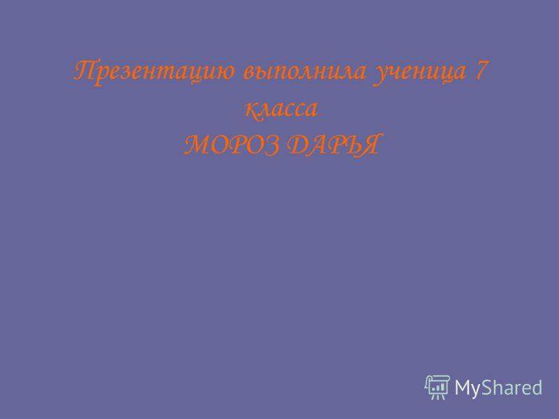 Презентацию выполнила ученица 7 класса МОРОЗ ДАРЬЯ