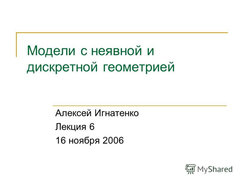 Модели с неявной и дискретной геометрией Алексей Игнатенко Лекция 6 16 ноября 2006