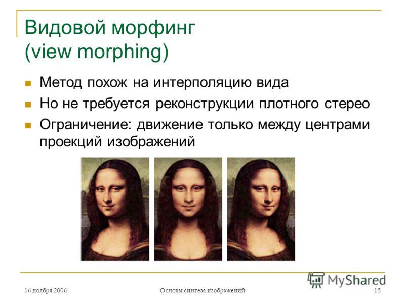 16 ноября 2006 Основы синтеза изображений 15 Видовой морфинг (view morphing) Метод похож на интерполяцию вида Но не требуется реконструкции плотного стерео Ограничение: движение только между центрами проекций изображений