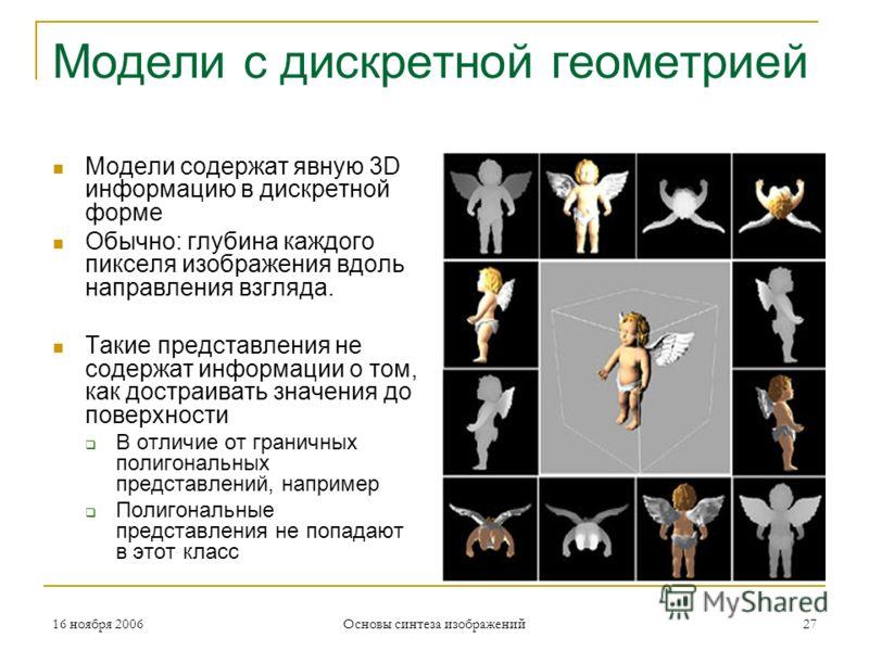 16 ноября 2006 Основы синтеза изображений 27 Модели с дискретной геометрией Модели содержат явную 3D информацию в дискретной форме Обычно: глубина каждого пикселя изображения вдоль направления взгляда. Такие представления не содержат информации о том