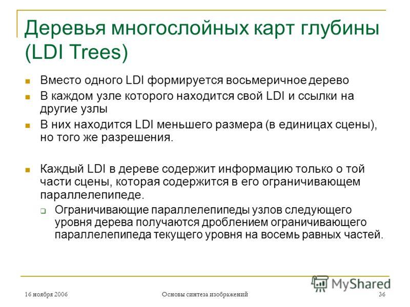 16 ноября 2006 Основы синтеза изображений 36 Деревья многослойных карт глубины (LDI Trees) Вместо одного LDI формируется восьмеричное дерево В каждом узле которого находится свой LDI и ссылки на другие узлы В них находится LDI меньшего размера (в еди
