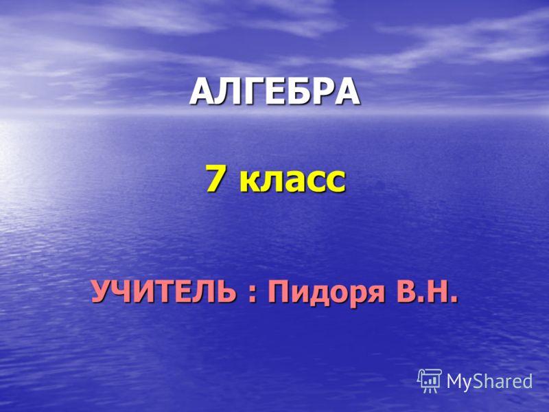 АЛГЕБРА 7 класс УЧИТЕЛЬ : Пидоря В.Н.