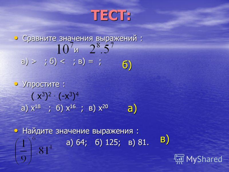 ТЕСТ: Сравните значения выражений : Сравните значения выражений : и а) > ; б) ; б) < ; в) = ; Упростите : Упростите : ( х 3 ) 2. (-х 3 ) 4 а) х 18 ; б) х 16 ; в) х 20 а) х 18 ; б) х 16 ; в) х 20 Найдите значение выражения : Найдите значение выражения