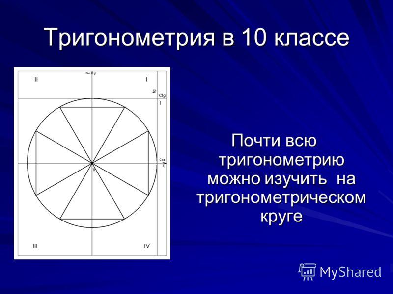Тригонометрия в 10 классе Почти всю тригонометрию можно изучить на тригонометрическом круге