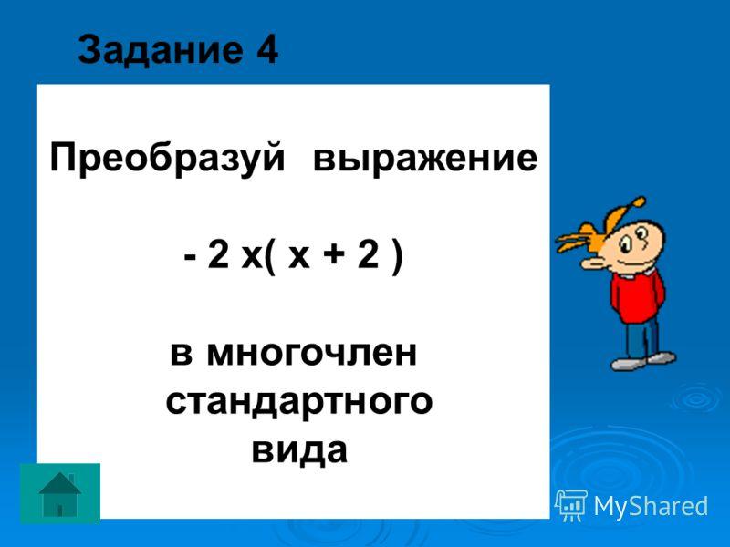 Задание 4 Преобразуй выражение - 2 х( х + 2 ) в многочлен стандартного вида