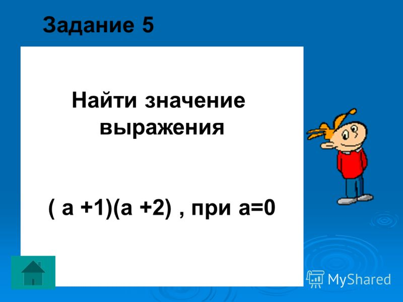 Задание 5 Найти значение выражения ( а +1)(а +2), при а=0