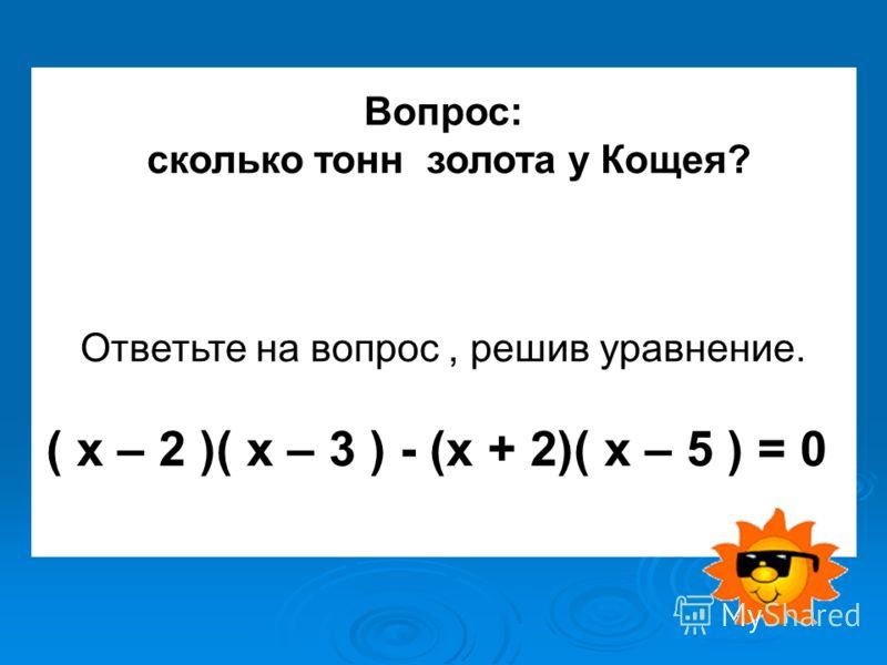 Вопрос: сколько тонн золота у Кощея? Ответьте на вопрос, решив уравнение. ( х – 2 )( х – 3 ) - (х + 2)( х – 5 ) = 0