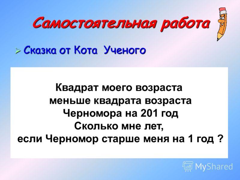 Самостоятельная работа Сказка от Кота Ученого Сказка от Кота Ученого Квадрат моего возраста меньше квадрата возраста Черномора на 201 год Сколько мне лет, если Черномор старше меня на 1 год ?