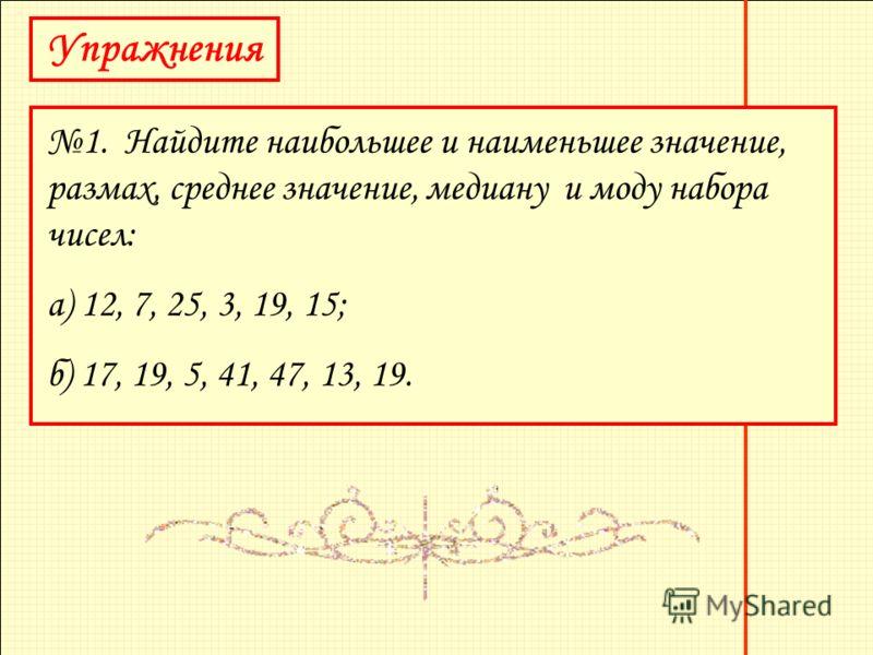 Упражнения 1. Найдите наибольшее и наименьшее значение, размах, среднее значение, медиану и моду набора чисел: а) 12, 7, 25, 3, 19, 15; б) 17, 19, 5, 41, 47, 13, 19.
