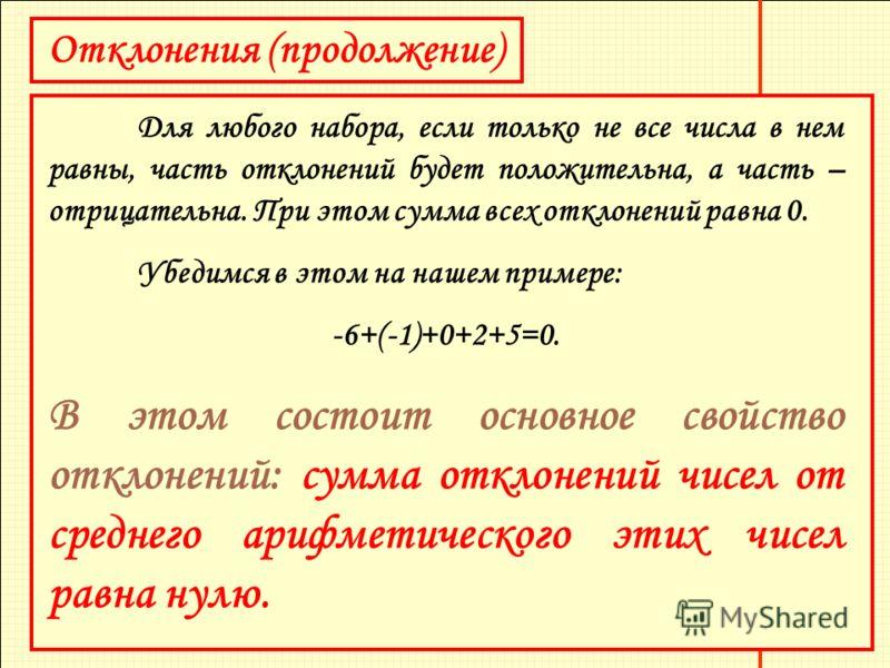 Отклонения (продолжение) Для любого набора, если только не все числа в нем равны, часть отклонений будет положительна, а часть – отрицательна. При этом сумма всех отклонений равна 0. Убедимся в этом на нашем примере: -6+(-1)+0+2+5=0. В этом состоит о