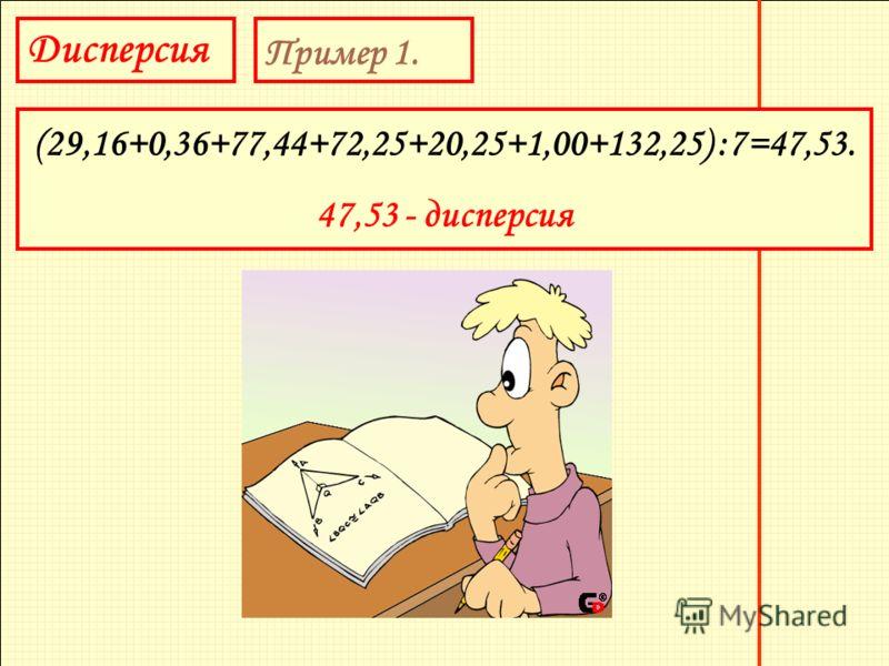 Дисперсия Пример 1. (29,16+0,36+77,44+72,25+20,25+1,00+132,25) :7=47,53. 47,53 - дисперсия