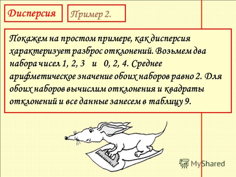 Дисперсия Пример 2. Покажем на простом примере, как дисперсия характеризует разброс отклонений. Возьмем два набора чисел 1, 2, 3 и 0, 2, 4. Среднее арифметическое значение обоих наборов равно 2. Для обоих наборов вычислим отклонения и квадраты отклон