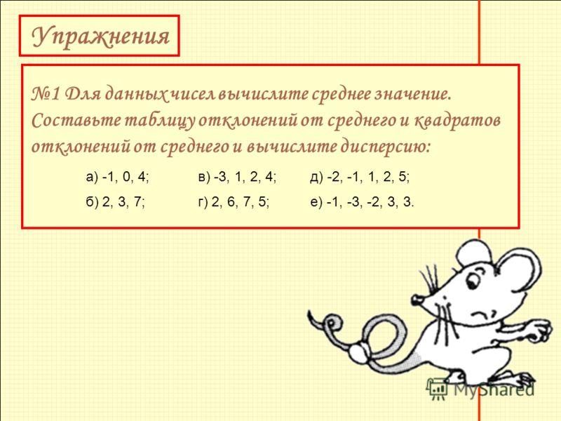 Упражнения 1 Для данных чисел вычислите среднее значение. Составьте таблицу отклонений от среднего и квадратов отклонений от среднего и вычислите дисперсию: а) -1, 0, 4;в) -3, 1, 2, 4;д) -2, -1, 1, 2, 5; б) 2, 3, 7; г) 2, 6, 7, 5;е) -1, -3, -2, 3, 3.