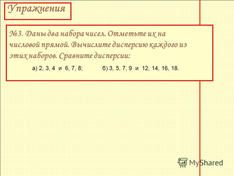 Упражнения 3. Даны два набора чисел. Отметьте их на числовой прямой. Вычислите дисперсию каждого из этих наборов. Сравните дисперсии: а) 2, 3, 4 и 6, 7, 8;б) 3, 5, 7, 9 и 12, 14, 16, 18.