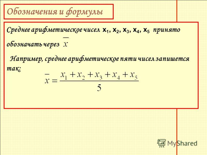 Обозначения и формулы Среднее арифметическое чисел х 1, х 2, х 3, х 4, х 5 принято обозначать через Например, среднее арифметическое пяти чисел запишется так: