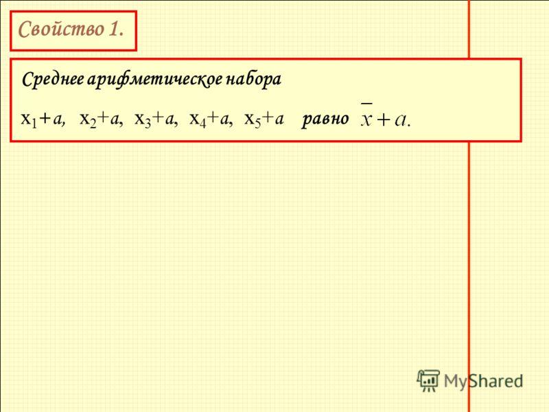 Свойство 1. Среднее арифметическое набора х 1 + а, х 2 + а, х 3 + а, х 4 + а, х 5 + а равно