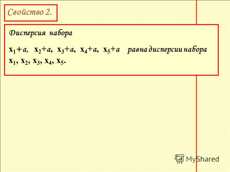 Свойство 2. Дисперсия набора х 1 + а, х 2 + а, х 3 + а, х 4 + а, х 5 + а равна дисперсии набора х 1, х 2, х 3, х 4, х 5.