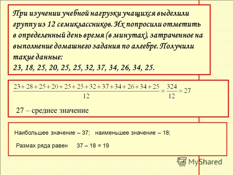 При изучении учебной нагрузки учащихся выделили группу из 12 семиклассников. Их попросили отметить в определенный день время (в минутах), затраченное на выполнение домашнего задания по алгебре. Получили такие данные: 23, 18, 25, 20, 25, 25, 32, 37, 3