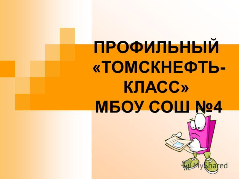 ПРОФИЛЬНЫЙ «ТОМСКНЕФТЬ- КЛАСС» МБОУ СОШ 4