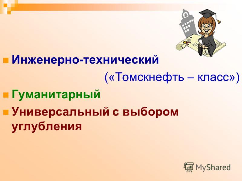 Инженерно-технический («Томскнефть – класс») Гуманитарный Универсальный с выбором углубления