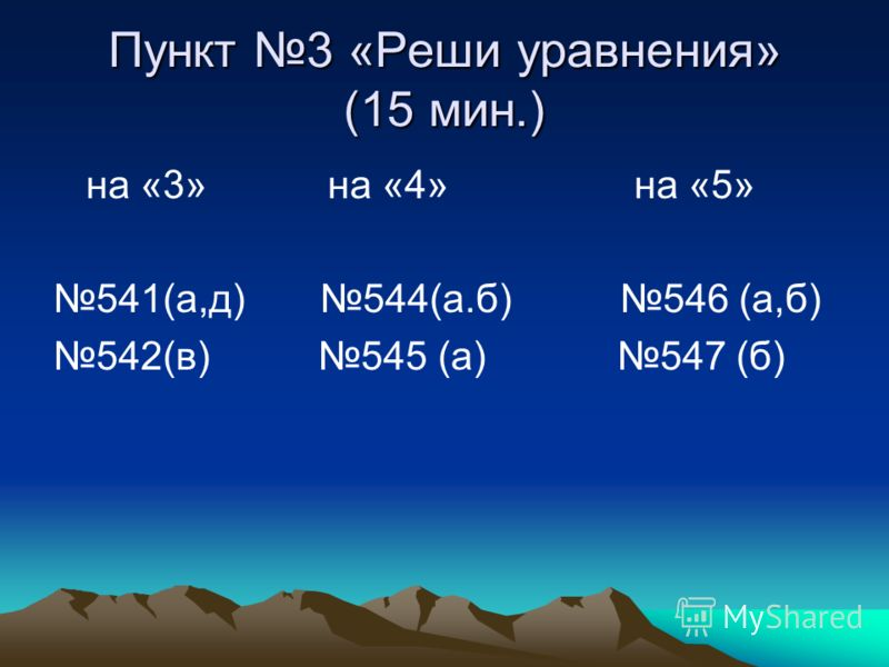 Пункт 3 «Реши уравнения» (15 мин.) на «3» на «4» на «5» 541(а,д) 544(а.б) 546 (а,б) 542(в) 545 (а) 547 (б)
