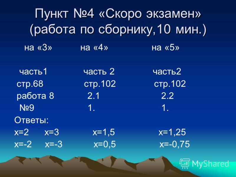 Пункт 4 «Скоро экзамен» (работа по сборнику,10 мин.) на «3» на «4» на «5» часть1 часть 2 часть2 стр.68 стр.102 стр.102 работа 8 2.1 2.2 9 1. 1. Ответы: х=2 х=3 х=1,5 х=1,25 х=-2 х=-3 х=0,5 х=-0,75