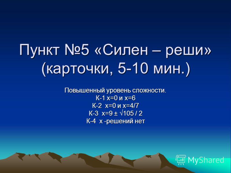 Пункт 5 «Силен – реши» (карточки, 5-10 мин.) Повышенный уровень сложности. К-1 х=0 и х=6 К-2 х=0 и х=4/7 К-3 х=9 ± 105 / 2 К-4 х -решений нет
