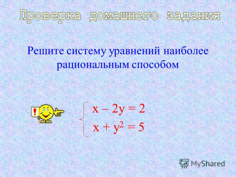 Решите систему уравнений наиболее рациональным способом х – 2у = 2 х + у 2 = 5