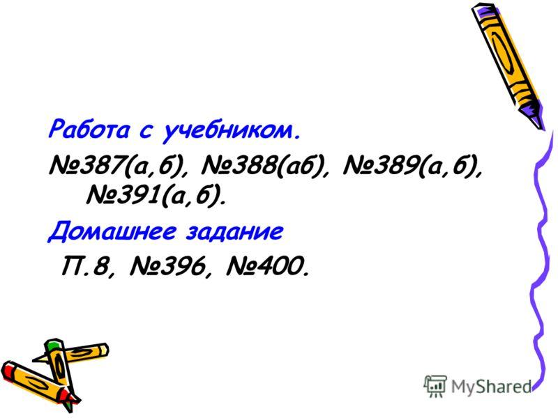 Работа с учебником. 387(а,б), 388(аб), 389(а,б), 391(а,б). Домашнее задание П.8, 396, 400.
