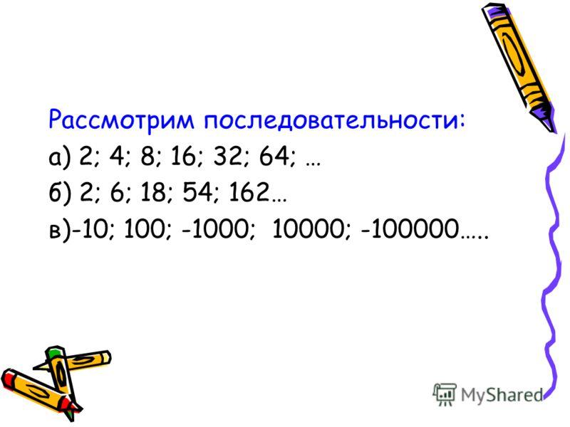 Рассмотрим последовательности: а) 2; 4; 8; 16; 32; 64; … б) 2; 6; 18; 54; 162… в)-10; 100; -1000; 10000; -100000…..